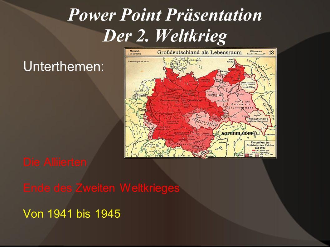 Power Point Präsentation Der 2. Weltkrieg Unterthemen: Die Alliierten Ende des Zweiten Weltkrieges Von 1941 bis 1945