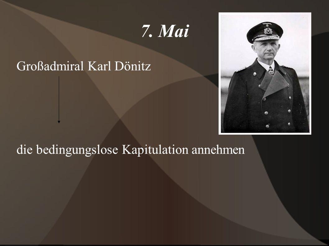 7. Mai Großadmiral Karl Dönitz die bedingungslose Kapitulation annehmen