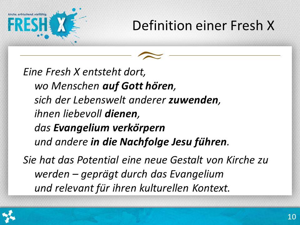 10 Definition einer Fresh X Eine Fresh X entsteht dort, wo Menschen auf Gott hören, sich der Lebenswelt anderer zuwenden, ihnen liebevoll dienen, das Evangelium verkörpern und andere in die Nachfolge Jesu führen.