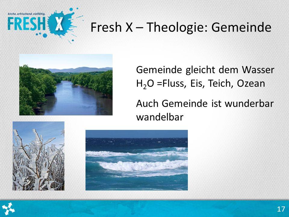 17 Gemeinde gleicht dem Wasser H 2 O =Fluss, Eis, Teich, Ozean Auch Gemeinde ist wunderbar wandelbar Fresh X – Theologie: Gemeinde
