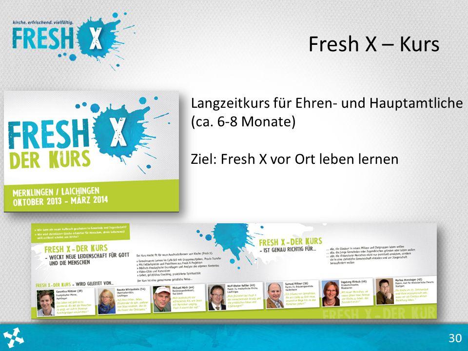 30 Langzeitkurs für Ehren- und Hauptamtliche (ca. 6-8 Monate) Ziel: Fresh X vor Ort leben lernen Fresh X – Kurs