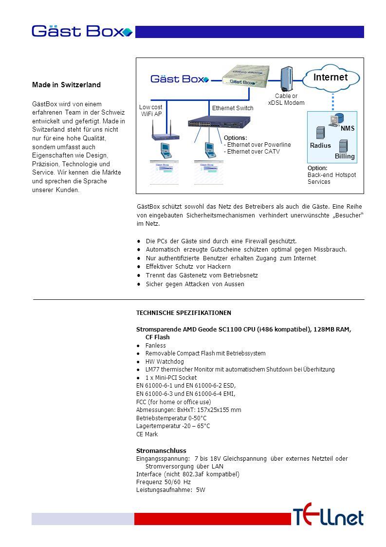 TECHNISCHE SPEZIFIKATIONEN Stromsparende AMD Geode SC1100 CPU (i486 kompatibel), 128MB RAM, CF Flash ●Fanless ●Removable Compact Flash mit Betriebssystem ●HW Watchdog ●LM77 thermischer Monitor mit automatischem Shutdown bei Überhitzung ●1 x Mini-PCI Socket EN 61000-6-1 und EN 61000-6-2 ESD, EN 61000-6-3 und EN 61000-6-4 EMI, FCC (for home or office use) Abmessungen: BxHxT: 157x25x155 mm Betriebstemperatur 0-50°C Lagertemperatur -20 – 65°C CE Mark Stromanschluss Eingangsspannung: 7 bis 18V Gleichspannung über externes Netzteil oder Stromversorgung über LAN Interface (nicht 802.3af kompatibel) Frequenz 50/60 Hz Leistungsaufnahme: 5W Made in Switzerland GästBox wird von einem erfahrenen Team in der Schweiz entwickelt und gefertigt.