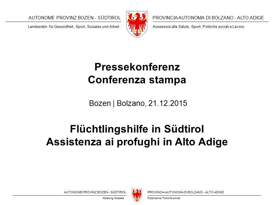 AUTONOME PROVINZ BOZEN - SÜDTIROLPROVINCIA AUTONOMA DI BOLZANO - ALTO ADIGE Ripartizione Politiche socialiAbteilung Soziales AUTONOME PROVINZ BOZEN - SÜDTIROLPROVINCIA AUTONOMA DI BOLZANO - ALTO ADIGE Pressekonferenz Conferenza stampa Flüchtlingshilfe in Südtirol Assistenza ai profughi in Alto Adige Bozen | Bolzano, 21.12.2015 Landesrätin für Gesundheit, Sport, Soziales und ArbeitAssessora alla Salute, Sport, Politiche sociali e Lavoro