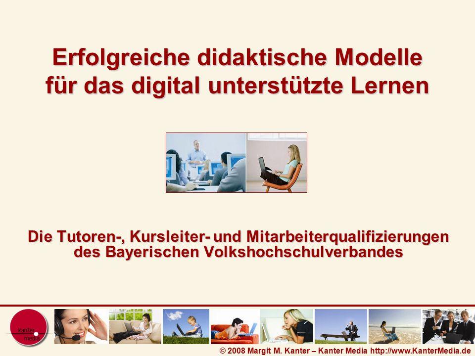 © 2008 Margit M. Kanter – Kanter Media http://www.KanterMedia.de Erfolgreiche didaktische Modelle für das digital unterstützte Lernen Die Tutoren-, Ku