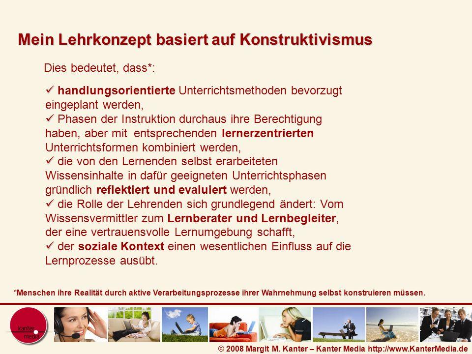 © 2008 Margit M. Kanter – Kanter Media http://www.KanterMedia.de Dies bedeutet, dass*: Mein Lehrkonzept basiert auf Konstruktivismus *Menschen ihre Re