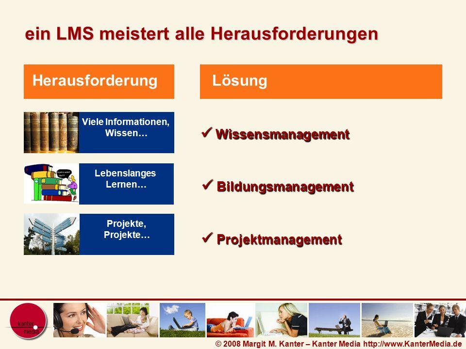 © 2008 Margit M. Kanter – Kanter Media http://www.KanterMedia.de Lösung ein LMS meistert alle Herausforderungen Viele Informationen, Wissen… Herausfor