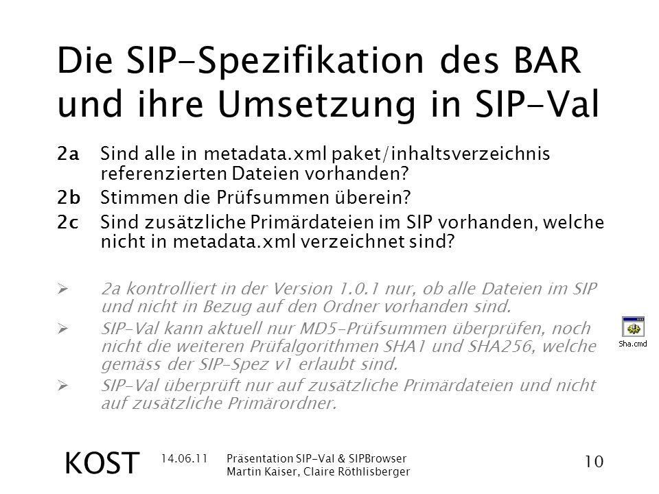 14.06.11Präsentation SIP-Val & SIPBrowser Martin Kaiser, Claire Röthlisberger 10 KOST Die SIP-Spezifikation des BAR und ihre Umsetzung in SIP-Val 2aSind alle in metadata.xml paket/inhaltsverzeichnis referenzierten Dateien vorhanden.