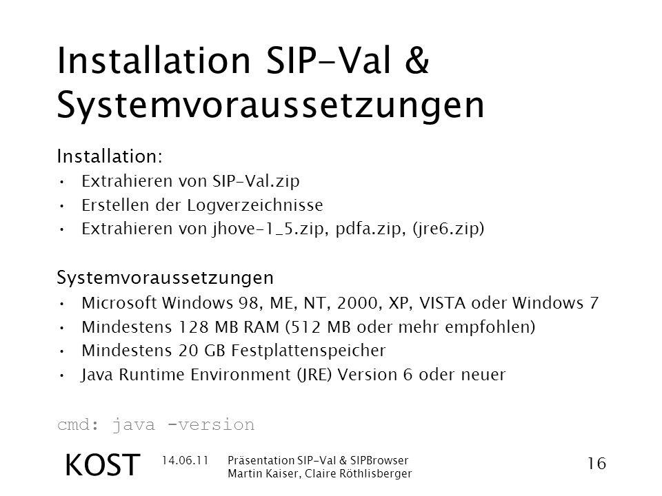14.06.11Präsentation SIP-Val & SIPBrowser Martin Kaiser, Claire Röthlisberger 16 KOST Installation SIP-Val & Systemvoraussetzungen Installation: Extrahieren von SIP-Val.zip Erstellen der Logverzeichnisse Extrahieren von jhove-1_5.zip, pdfa.zip, (jre6.zip) Systemvoraussetzungen Microsoft Windows 98, ME, NT, 2000, XP, VISTA oder Windows 7 Mindestens 128 MB RAM (512 MB oder mehr empfohlen) Mindestens 20 GB Festplattenspeicher Java Runtime Environment (JRE) Version 6 oder neuer cmd: java -version