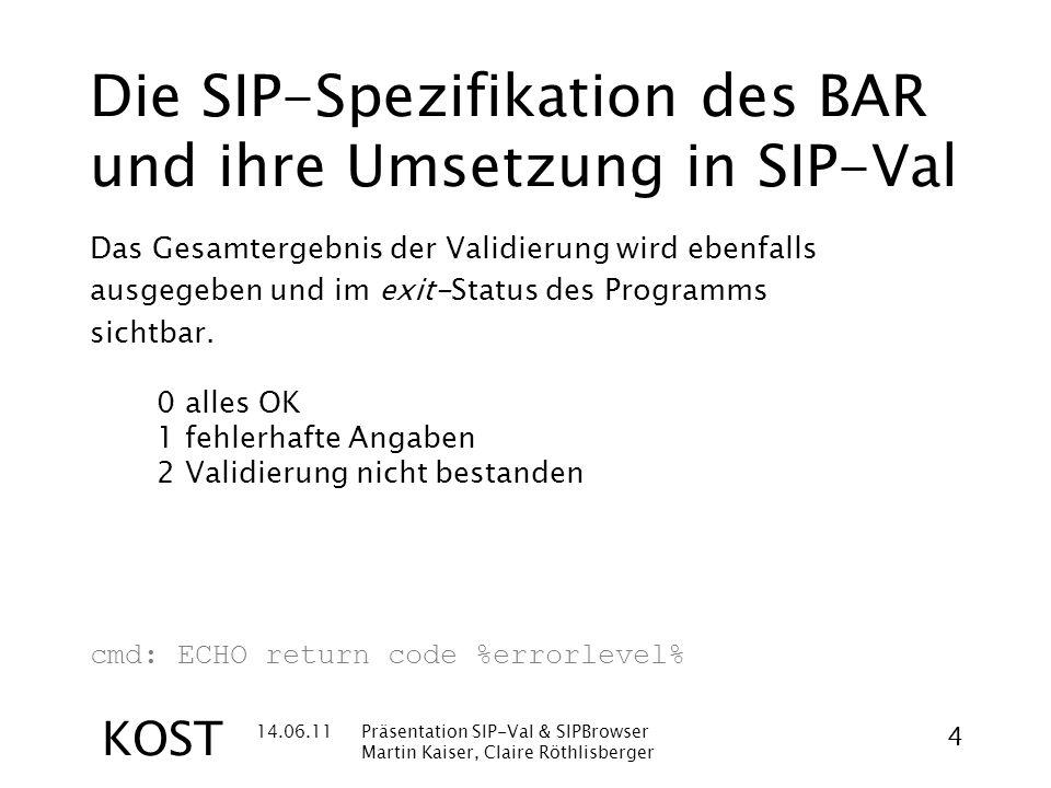 14.06.11Präsentation SIP-Val & SIPBrowser Martin Kaiser, Claire Röthlisberger 4 KOST Die SIP-Spezifikation des BAR und ihre Umsetzung in SIP-Val Das Gesamtergebnis der Validierung wird ebenfalls ausgegeben und im exit-Status des Programms sichtbar.