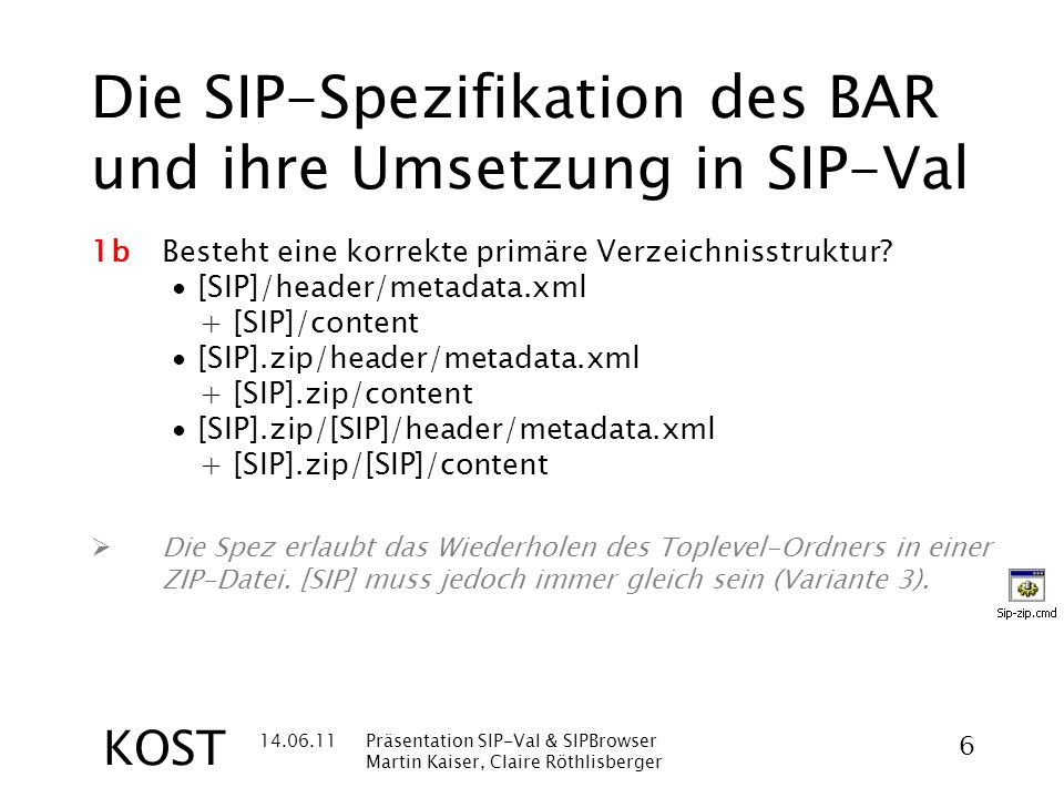 14.06.11Präsentation SIP-Val & SIPBrowser Martin Kaiser, Claire Röthlisberger 7 KOST Die SIP-Spezifikation des BAR und ihre Umsetzung in SIP-Val 1cEntsprechen die Verzeichnis- und Dateinamen den Einschränkungen in der Spezifikation.