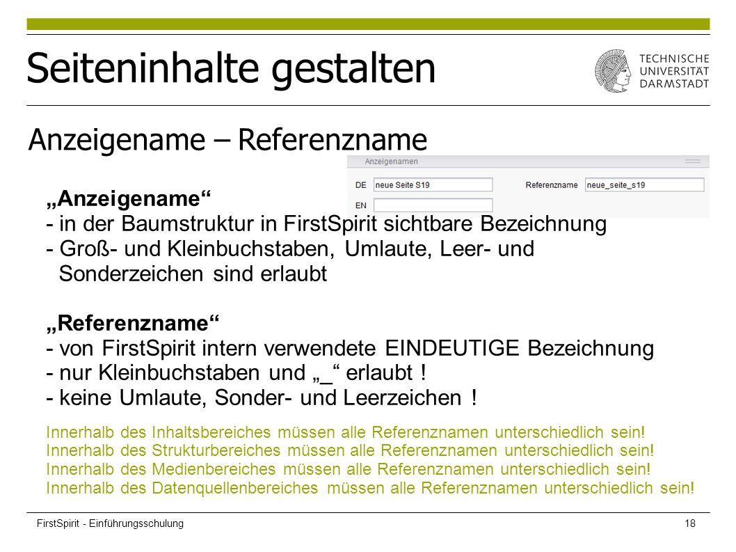 """Seiteninhalte gestalten Anzeigename – Referenzname """"Anzeigename - in der Baumstruktur in FirstSpirit sichtbare Bezeichnung - Groß- und Kleinbuchstaben, Umlaute, Leer- und Sonderzeichen sind erlaubt """"Referenzname - von FirstSpirit intern verwendete EINDEUTIGE Bezeichnung - nur Kleinbuchstaben und """"_ erlaubt ."""