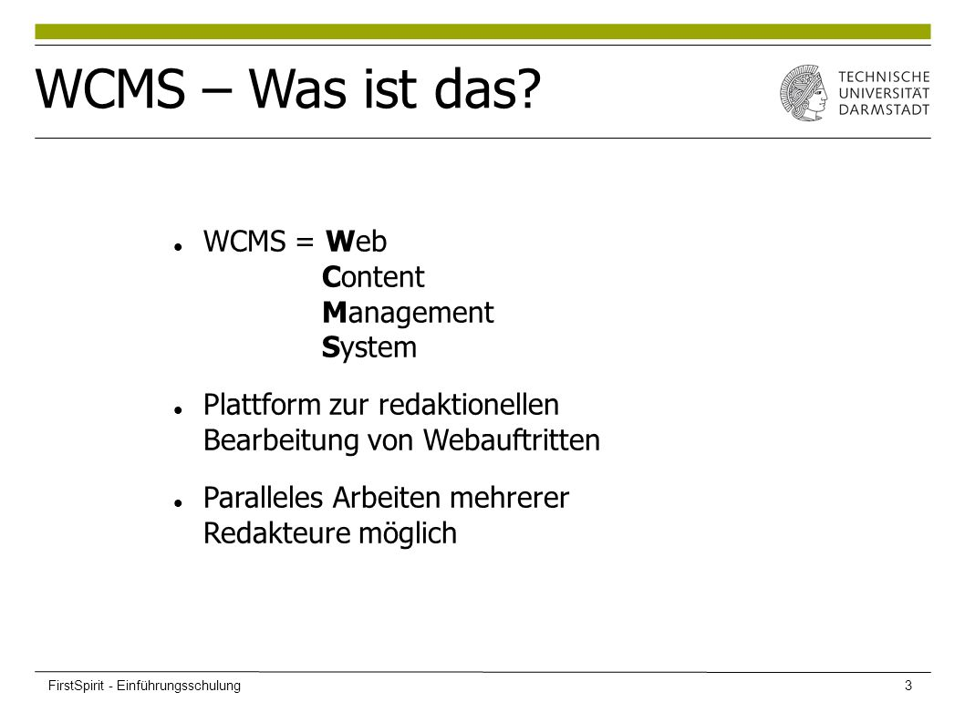 WCMS = Web Content Management System Plattform zur redaktionellen Bearbeitung von Webauftritten Paralleles Arbeiten mehrerer Redakteure möglich WCMS – Was ist das.