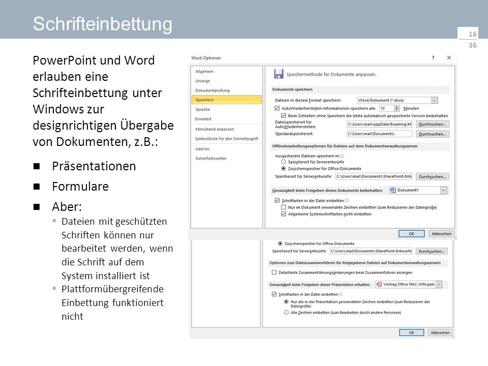 36 Schrifteinbettung PowerPoint und Word erlauben eine Schrifteinbettung unter Windows zur designrichtigen Übergabe von Dokumenten, z.B.: Präsentationen Formulare Aber:  Dateien mit geschützten Schriften können nur bearbeitet werden, wenn die Schrift auf dem System installiert ist  Plattformübergreifende Einbettung funktioniert nicht 16