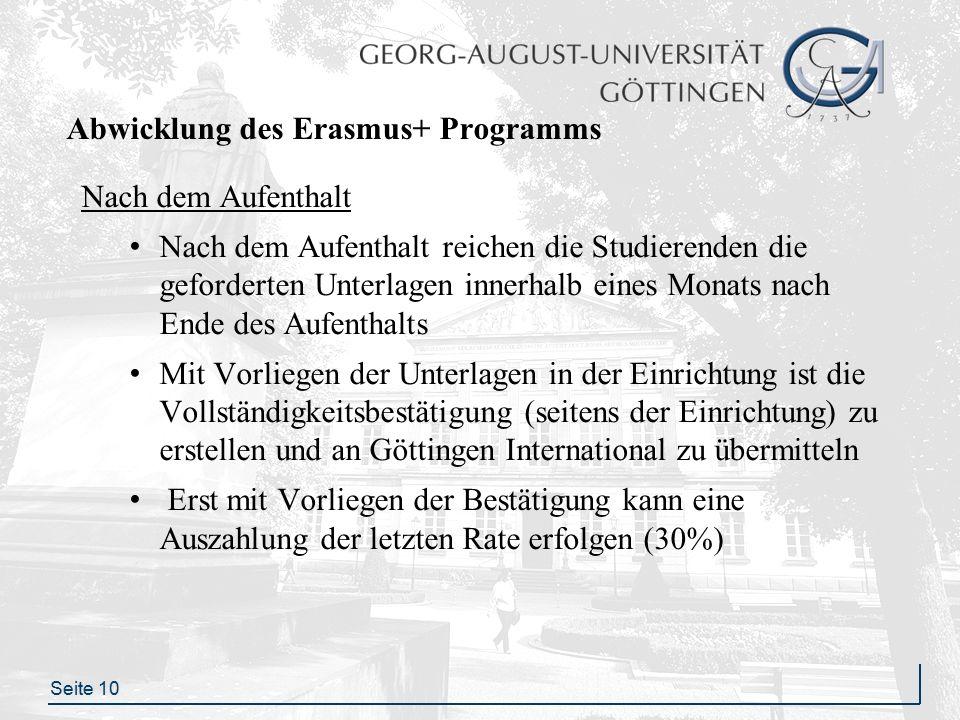 Seite 10 Abwicklung des Erasmus+ Programms Nach dem Aufenthalt Nach dem Aufenthalt reichen die Studierenden die geforderten Unterlagen innerhalb eines Monats nach Ende des Aufenthalts Mit Vorliegen der Unterlagen in der Einrichtung ist die Vollständigkeitsbestätigung (seitens der Einrichtung) zu erstellen und an Göttingen International zu übermitteln Erst mit Vorliegen der Bestätigung kann eine Auszahlung der letzten Rate erfolgen (30%)