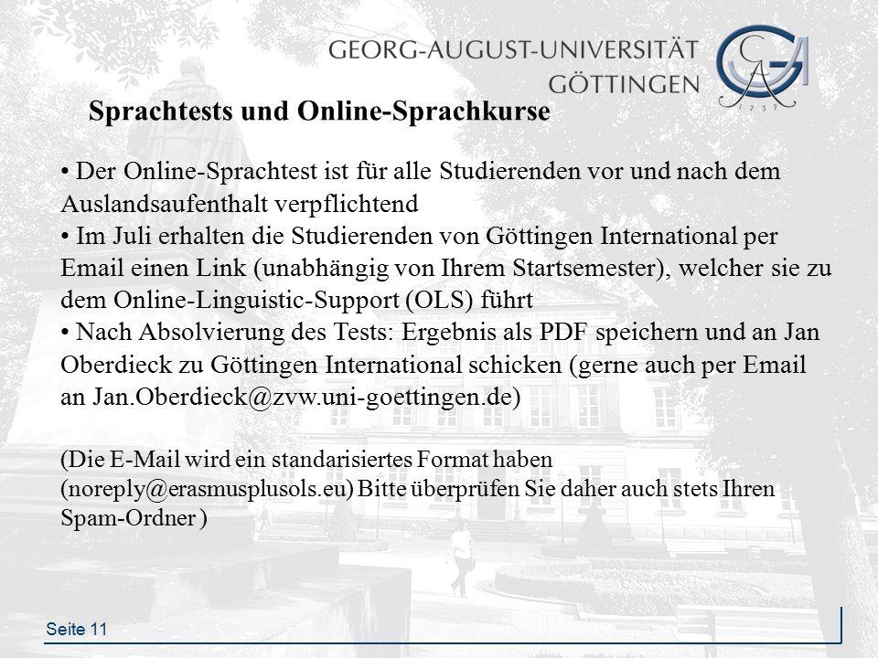 Seite 11 Sprachtests und Online-Sprachkurse Der Online-Sprachtest ist für alle Studierenden vor und nach dem Auslandsaufenthalt verpflichtend Im Juli erhalten die Studierenden von Göttingen International per Email einen Link (unabhängig von Ihrem Startsemester), welcher sie zu dem Online-Linguistic-Support (OLS) führt Nach Absolvierung des Tests: Ergebnis als PDF speichern und an Jan Oberdieck zu Göttingen International schicken (gerne auch per Email an Jan.Oberdieck@zvw.uni-goettingen.de) (Die E-Mail wird ein standarisiertes Format haben (noreply@erasmusplusols.eu) Bitte überprüfen Sie daher auch stets Ihren Spam-Ordner )