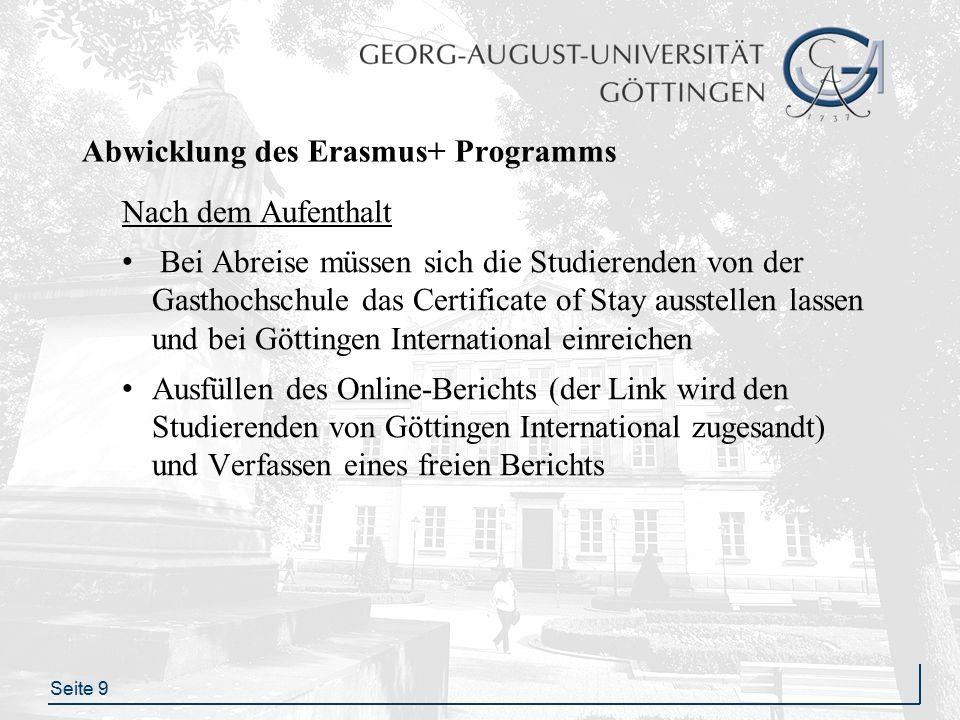 Seite 9 Abwicklung des Erasmus+ Programms Nach dem Aufenthalt Bei Abreise müssen sich die Studierenden von der Gasthochschule das Certificate of Stay ausstellen lassen und bei Göttingen International einreichen Ausfüllen des Online-Berichts (der Link wird den Studierenden von Göttingen International zugesandt) und Verfassen eines freien Berichts