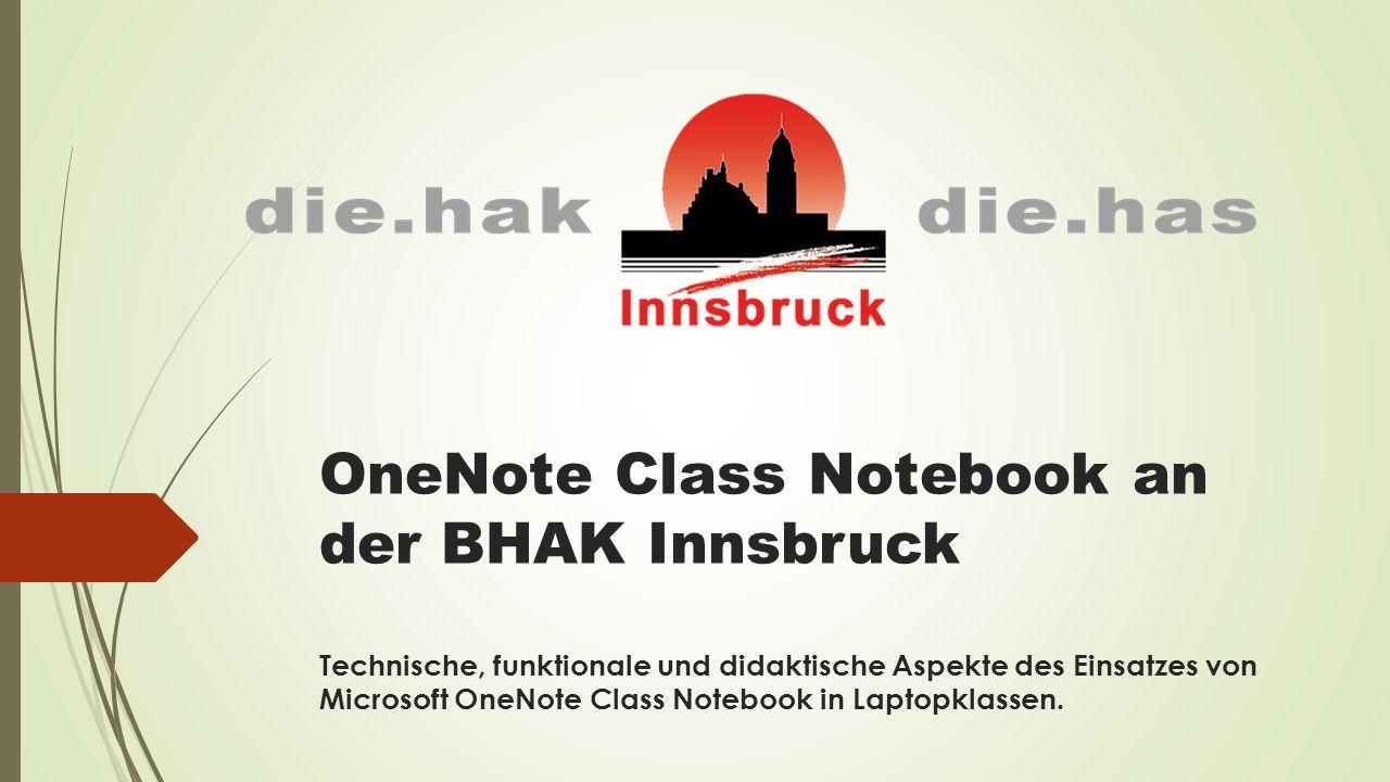 OneNote Class Notebook an der BHAK Innsbruck Technische, funktionale und didaktische Aspekte des Einsatzes von Microsoft OneNote Class Notebook in Laptopklassen.