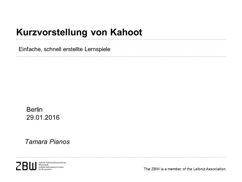 The ZBW is a member of the Leibniz Association Kurzvorstellung von Kahoot Tamara Pianos Berlin 29.01.2016 Einfache, schnell erstellte Lernspiele