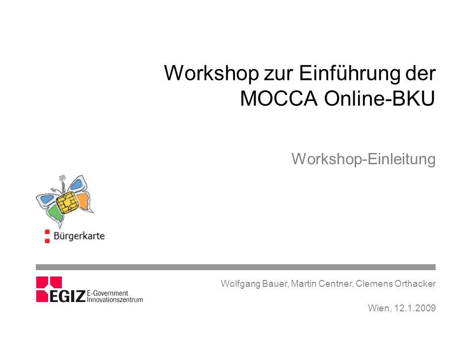 Workshop zur Einführung der Online-BKU Einleitung Bürgerkartenumgebung (BKU) Opensource-Projekt MOCCA MOCCA Online-BKU Demo MOCCA Online-BKU mocca.egovlabs.gv.at Technisches Konzept Online-BKU in Anwendungen, Beispiele, Betrieb, Konfiguration Wien, 12.1.2009 W.