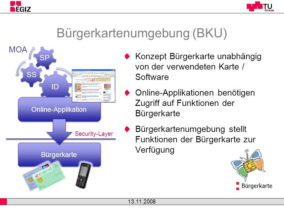 Bürgerkartenumgebung (BKU) Konzept Bürgerkarte unabhängig von der verwendeten Karte / Software Online-Applikationen benötigen Zugriff auf Funktionen der Bürgerkarte Bürgerkartenumgebung stellt Funktionen der Bürgerkarte zur Verfügung 13.11.2008 ID SS SP Online-Applikation Bürgerkarte MOA Security-Layer
