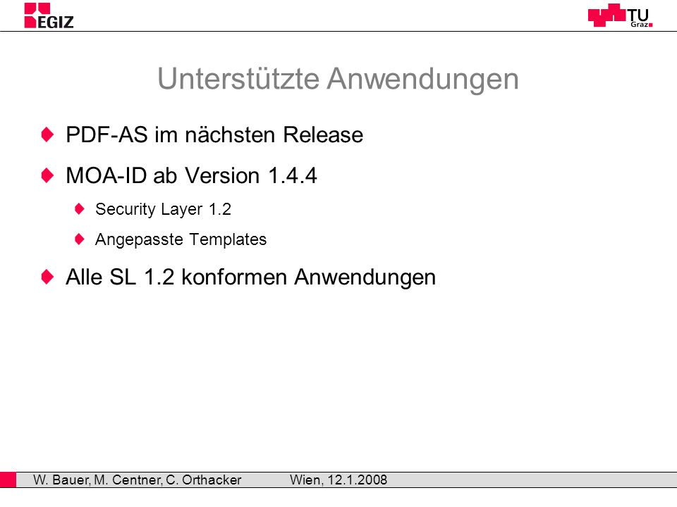Unterstützte Anwendungen PDF-AS im nächsten Release MOA-ID ab Version 1.4.4 Security Layer 1.2 Angepasste Templates Alle SL 1.2 konformen Anwendungen Wien, 12.1.2008 W.