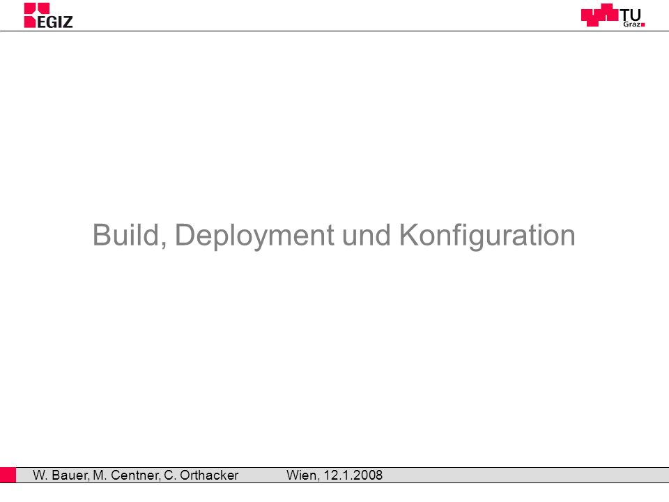 Build, Deployment und Konfiguration Wien, 12.1.2008 W. Bauer, M. Centner, C. Orthacker