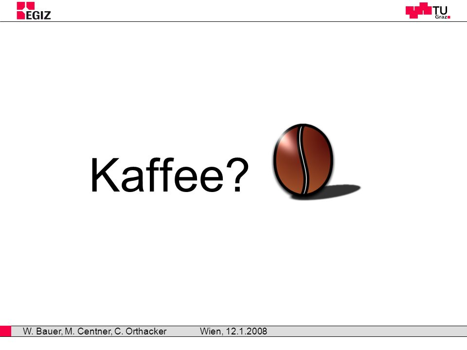 Kaffee? Wien, 12.1.2008 W. Bauer, M. Centner, C. Orthacker