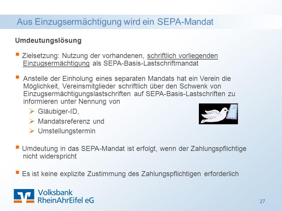 Aus Einzugsermächtigung wird ein SEPA-Mandat Umdeutungslösung  Zielsetzung: Nutzung der vorhandenen, schriftlich vorliegenden Einzugsermächtigung als SEPA-Basis-Lastschriftmandat  Anstelle der Einholung eines separaten Mandats hat ein Verein die Möglichkeit, Vereinsmitglieder schriftlich über den Schwenk von Einzugsermächtigungslastschriften auf SEPA-Basis-Lastschriften zu informieren unter Nennung von  Gläubiger-ID,  Mandatsreferenz und  Umstellungstermin  Umdeutung in das SEPA-Mandat ist erfolgt, wenn der Zahlungspflichtige nicht widerspricht  Es ist keine explizite Zustimmung des Zahlungspflichtigen erforderlich 27