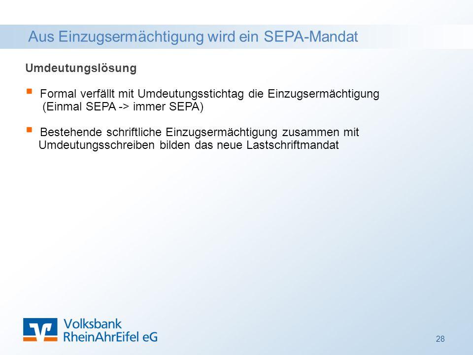 Aus Einzugsermächtigung wird ein SEPA-Mandat Umdeutungslösung  Formal verfällt mit Umdeutungsstichtag die Einzugsermächtigung ((Einmal SEPA -> immer SEPA)  Bestehende schriftliche Einzugsermächtigung zusammen mit Umdeutungsschreiben bilden das neue Lastschriftmandat 28