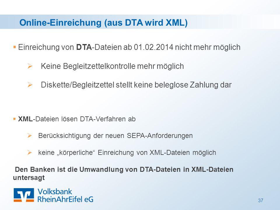"""37 Online-Einreichung (aus DTA wird XML)  Einreichung von DTA-Dateien ab 01.02.2014 nicht mehr möglich  Keine Begleitzettelkontrolle mehr möglich  Diskette/Begleitzettel stellt keine beleglose Zahlung dar  XML-Dateien lösen DTA-Verfahren ab  Berücksichtigung der neuen SEPA-Anforderungen  keine """"körperliche Einreichung von XML-Dateien möglich Den Banken ist die Umwandlung von DTA-Dateien in XML-Dateien untersagt"""