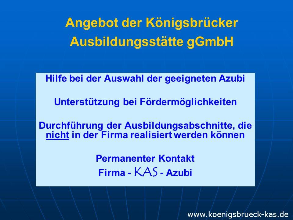 Hilfe bei der Auswahl der geeigneten Azubi Unterstützung bei Fördermöglichkeiten Durchführung der Ausbildungsabschnitte, die nicht in der Firma realisiert werden können Permanenter Kontakt Firma - KAS - Azubi Angebot der Königsbrücker Ausbildungsstätte gGmbH www.koenigsbrueck-kas.de