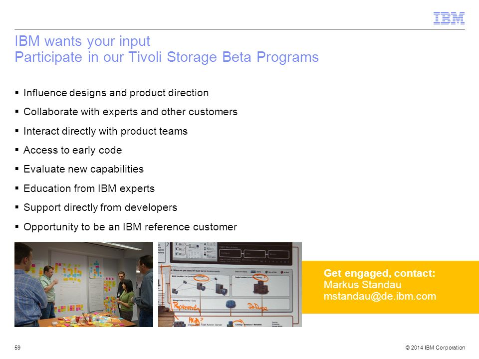 © 2014 IBM Corporation IBM wants your input Participate in our Tivoli Storage Beta Programs  Influence designs and product direction  Collaborate with experts and other customers  Interact directly with product teams  Access to early code  Evaluate new capabilities  Education from IBM experts  Support directly from developers  Opportunity to be an IBM reference customer 59 Get engaged, contact: Markus Standau mstandau@de.ibm.com