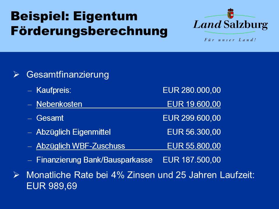 Beispiel: Eigentum Förderungsberechnung  Gesamtfinanzierung  Kaufpreis:EUR 280.000,00  NebenkostenEUR 19.600,00  GesamtEUR 299.600,00  Abzüglich EigenmittelEUR 56.300,00  Abzüglich WBF-ZuschussEUR 55.800,00  Finanzierung Bank/BausparkasseEUR 187.500,00  Monatliche Rate bei 4% Zinsen und 25 Jahren Laufzeit: EUR 989,69