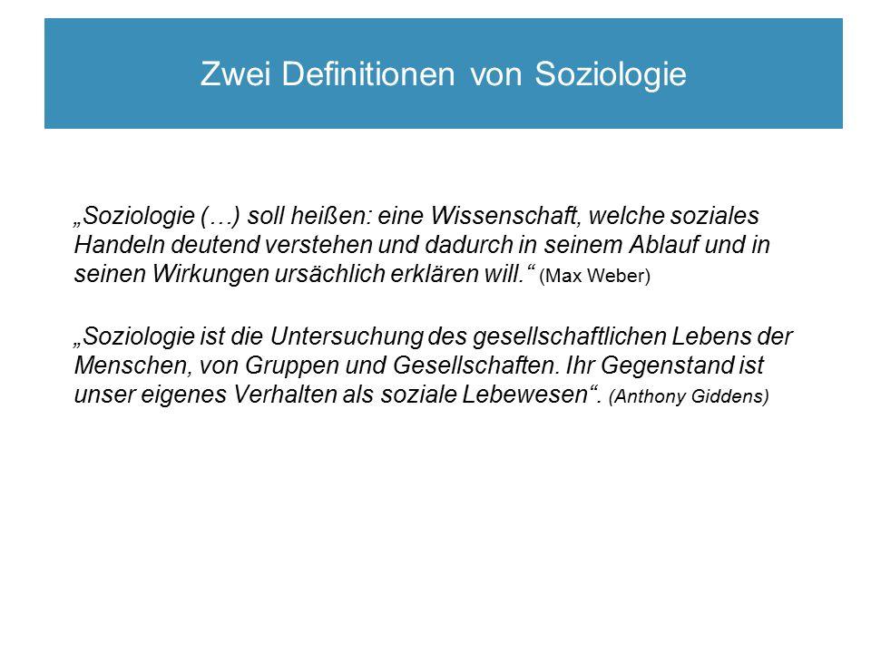 """Definitionen von Soziologie """"Soziologie (…) soll heißen: eine Wissenschaft, welche soziales Handeln deutend verstehen und dadurch in seinem Ablauf und in seinen Wirkungen ursächlich erklären will. (Max Weber) """"Soziologie ist die Untersuchung des gesellschaftlichen Lebens der Menschen, von Gruppen und Gesellschaften."""