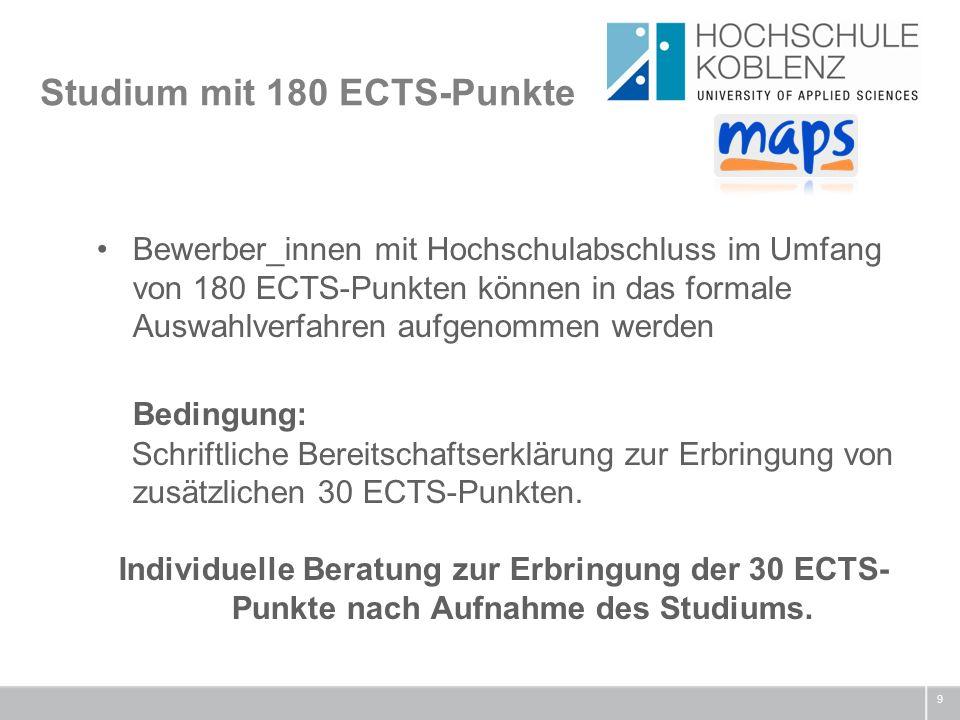 Studium mit 180 ECTS-Punkte 9 Bewerber_innen mit Hochschulabschluss im Umfang von 180 ECTS-Punkten können in das formale Auswahlverfahren aufgenommen werden Bedingung: Schriftliche Bereitschaftserklärung zur Erbringung von zusätzlichen 30 ECTS-Punkten.