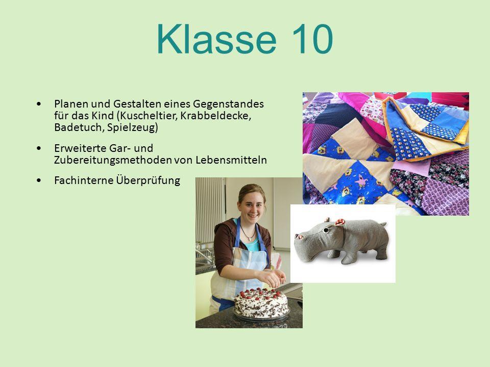 Klasse 10 Planen und Gestalten eines Gegenstandes für das Kind (Kuscheltier, Krabbeldecke, Badetuch, Spielzeug) Erweiterte Gar- und Zubereitungsmethoden von Lebensmitteln Fachinterne Überprüfung