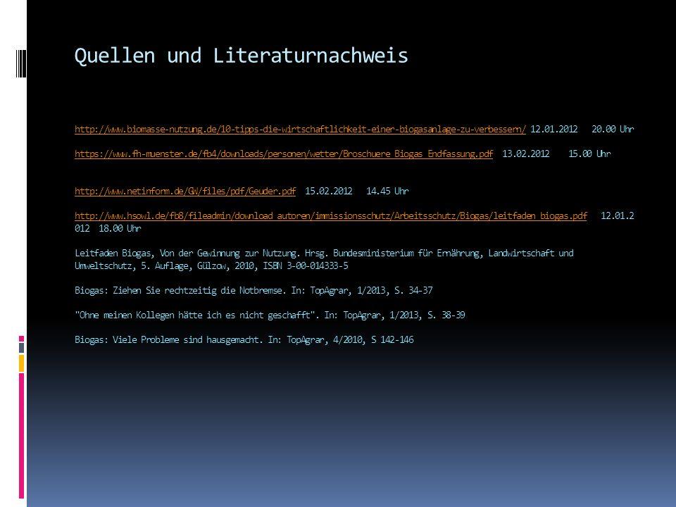 Quellen und Literaturnachweis http://www.biomasse-nutzung.de/10-tipps-die-wirtschaftlichkeit-einer-biogasanlage-zu-verbessern/ 12.01.2012 20.00 Uhr https://www.fh-muenster.de/fb4/downloads/personen/wetter/Broschuere_Biogas_Endfassung.pdf 13.02.2012 15.00 Uhr http://www.netinform.de/GW/files/pdf/Geuder.pdf 15.02.2012 14.45 Uhr http://www.hsowl.de/fb8/fileadmin/download_autoren/immissionsschutz/Arbeitsschutz/Biogas/leitfaden_biogas.pdf 12.01.2 012 18.00 Uhr Leitfaden Biogas, Von der Gewinnung zur Nutzung.
