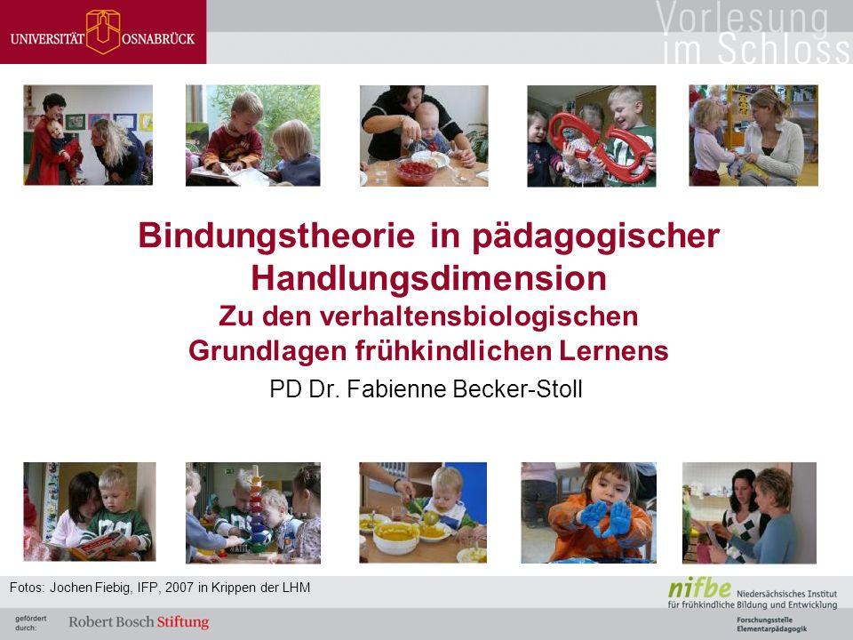 Bindungstheorie in pädagogischer Handlungsdimension Zu den verhaltensbiologischen Grundlagen frühkindlichen Lernens PD Dr.