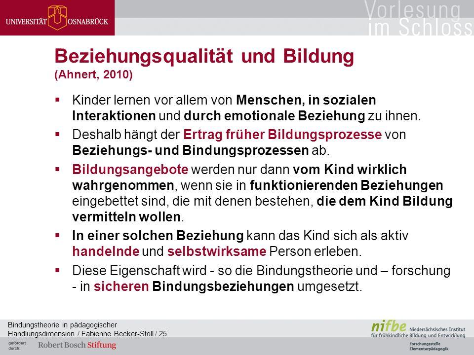 Bindungstheorie in pädagogischer Handlungsdimension / Fabienne Becker-Stoll / 25 Beziehungsqualität und Bildung (Ahnert, 2010)  Kinder lernen vor allem von Menschen, in sozialen Interaktionen und durch emotionale Beziehung zu ihnen.