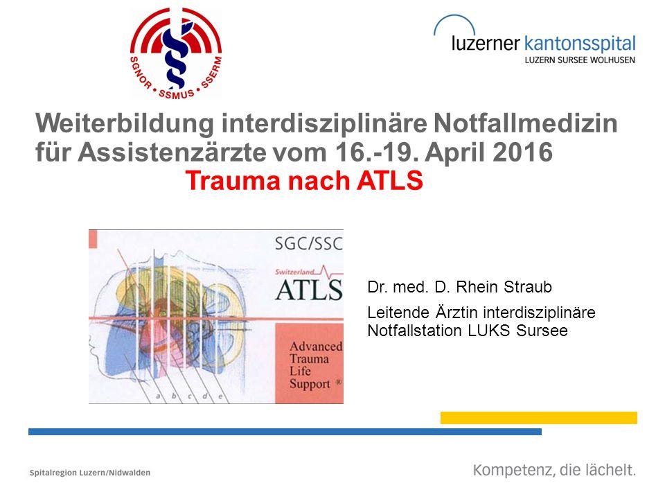 Weiterbildung interdisziplinäre Notfallmedizin für Assistenzärzte vom 16.-19. April 2016 Trauma nach ATLS Dr. med. D. Rhein Straub Leitende Ärztin int