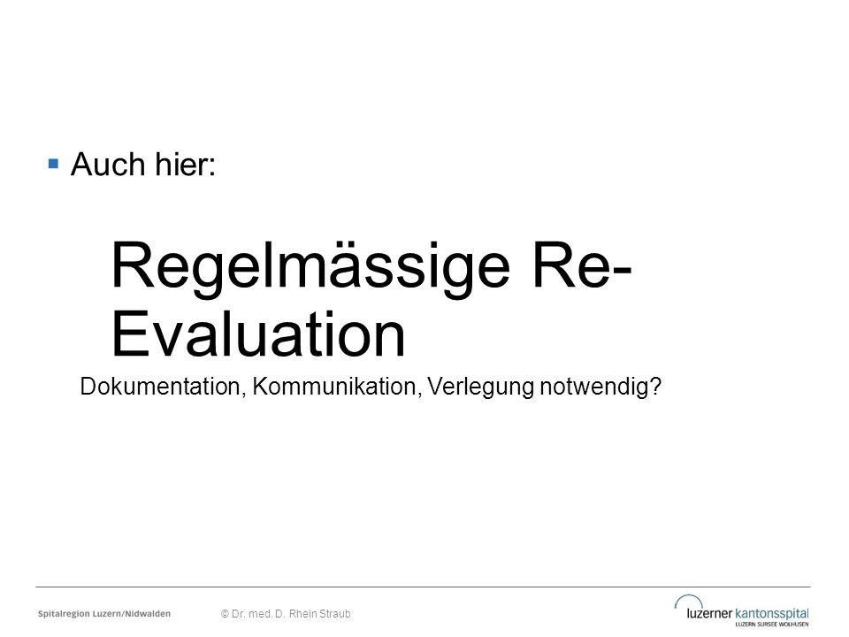  Auch hier: Regelmässige Re- Evaluation Dokumentation, Kommunikation, Verlegung notwendig? © Dr. med. D. Rhein Straub