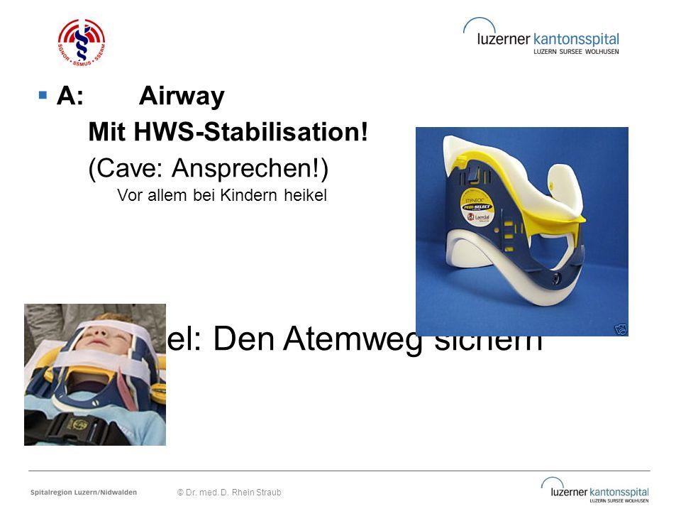  A: Airway Mit HWS-Stabilisation! (Cave: Ansprechen!) Vor allem bei Kindern heikel Ziel: Den Atemweg sichern © Dr. med. D. Rhein Straub