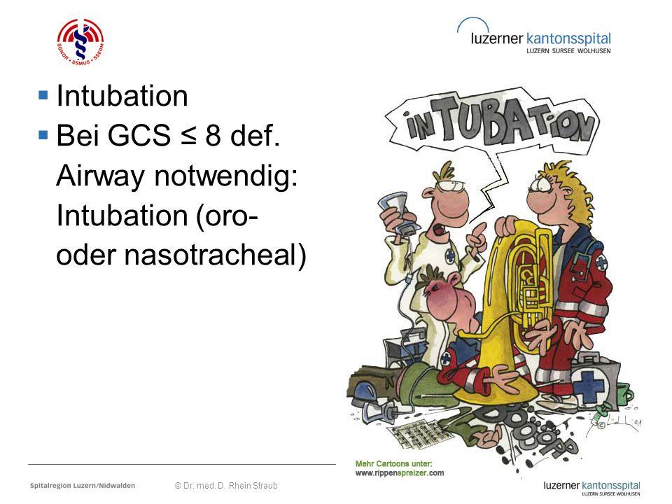  Intubation  Bei GCS ≤ 8 def. Airway notwendig: Intubation (oro- oder nasotracheal) © Dr. med. D. Rhein Straub
