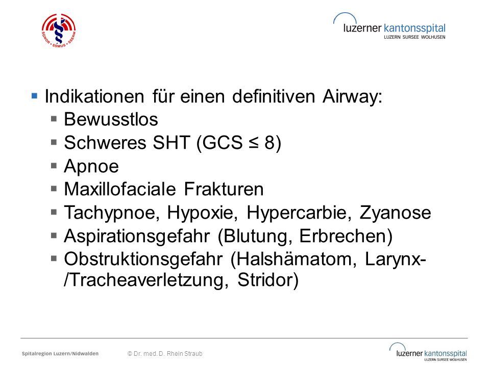  Indikationen für einen definitiven Airway:  Bewusstlos  Schweres SHT (GCS ≤ 8)  Apnoe  Maxillofaciale Frakturen  Tachypnoe, Hypoxie, Hypercarbi