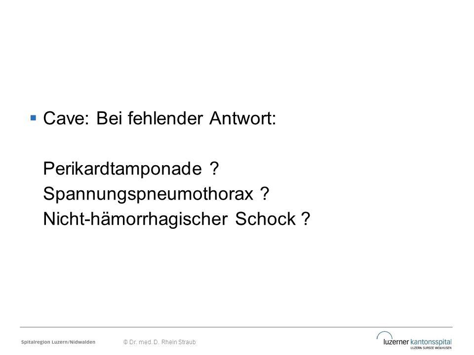  Cave: Bei fehlender Antwort: Perikardtamponade ? Spannungspneumothorax ? Nicht-hämorrhagischer Schock ? © Dr. med. D. Rhein Straub
