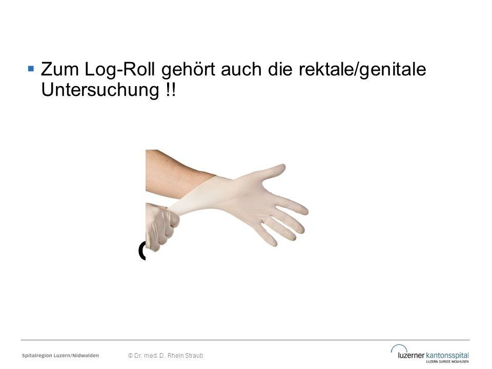  Zum Log-Roll gehört auch die rektale/genitale Untersuchung !! Gründe? © Dr. med. D. Rhein Straub