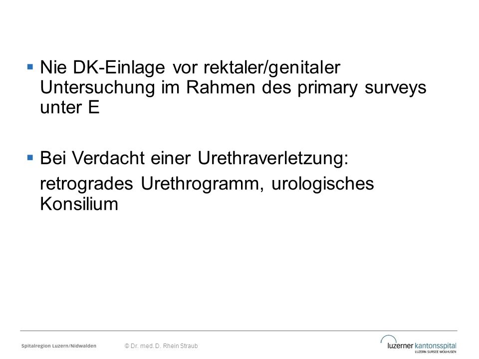 Nie DK-Einlage vor rektaler/genitaler Untersuchung im Rahmen des primary surveys unter E  Bei Verdacht einer Urethraverletzung: retrogrades Urethro