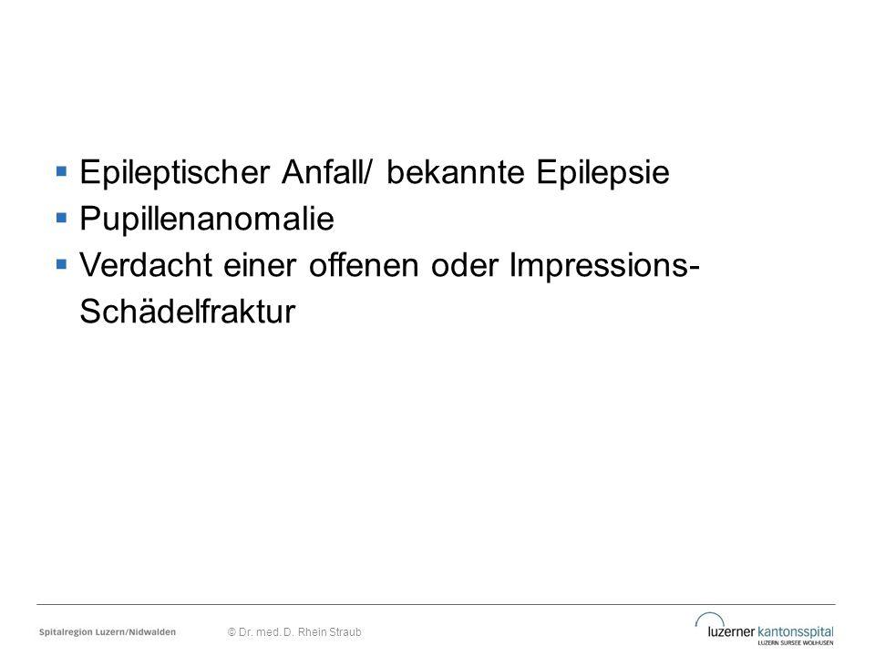  Epileptischer Anfall/ bekannte Epilepsie  Pupillenanomalie  Verdacht einer offenen oder Impressions- Schädelfraktur © Dr. med. D. Rhein Straub