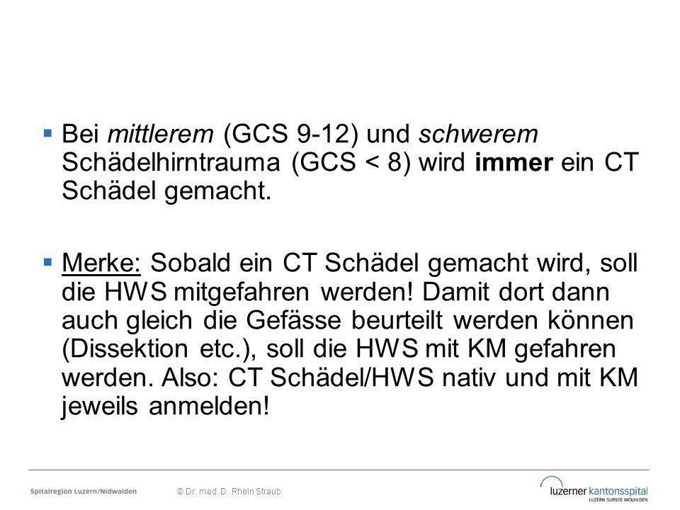  Bei mittlerem (GCS 9-12) und schwerem Schädelhirntrauma (GCS < 8) wird immer ein CT Schädel gemacht.  Merke: Sobald ein CT Schädel gemacht wird, so