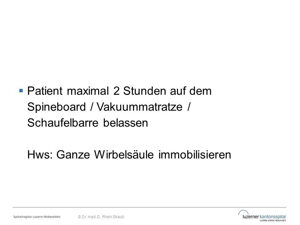  Patient maximal 2 Stunden auf dem Spineboard / Vakuummatratze / Schaufelbarre belassen Hws: Ganze Wirbelsäule immobilisieren © Dr. med. D. Rhein Str